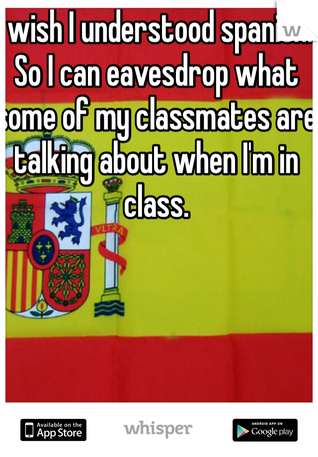 I wish I understood spanish. So I can eavesdrop what some of my classmates are talking about when I'm in class.