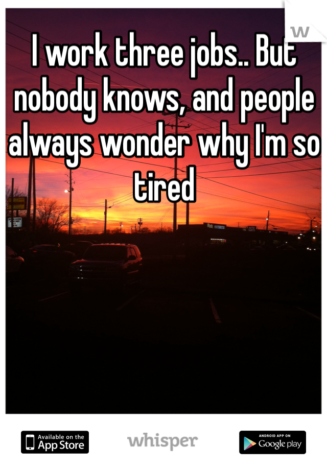 I work three jobs.. But nobody knows, and people always wonder why I'm so tired