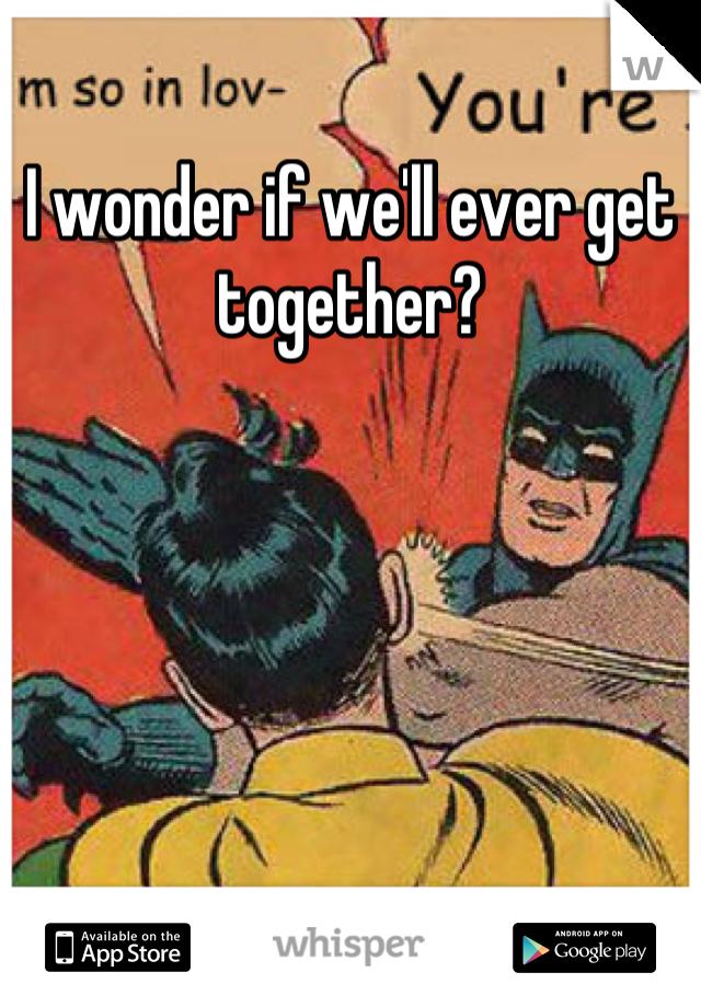 I wonder if we'll ever get together?