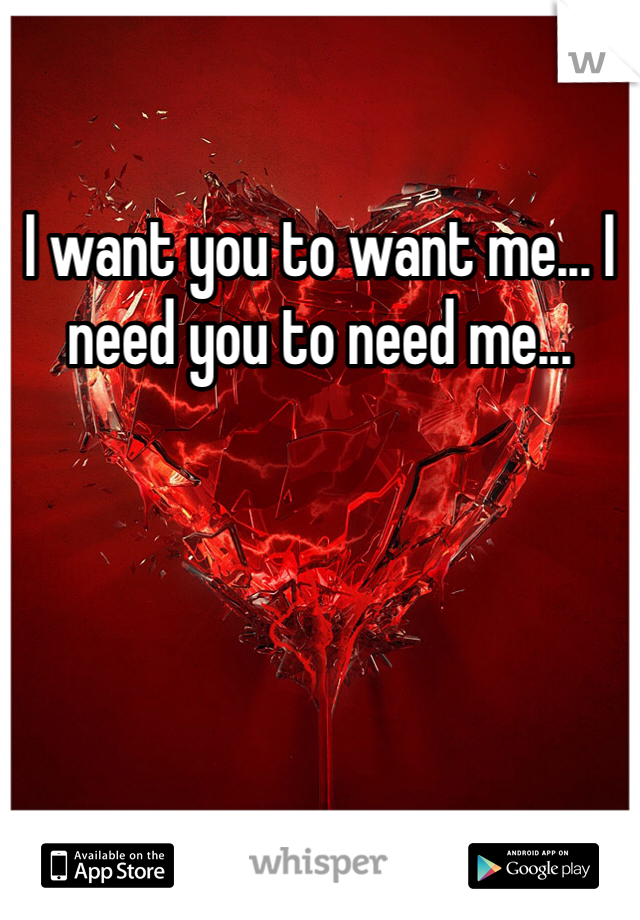 I want you to want me... I need you to need me...