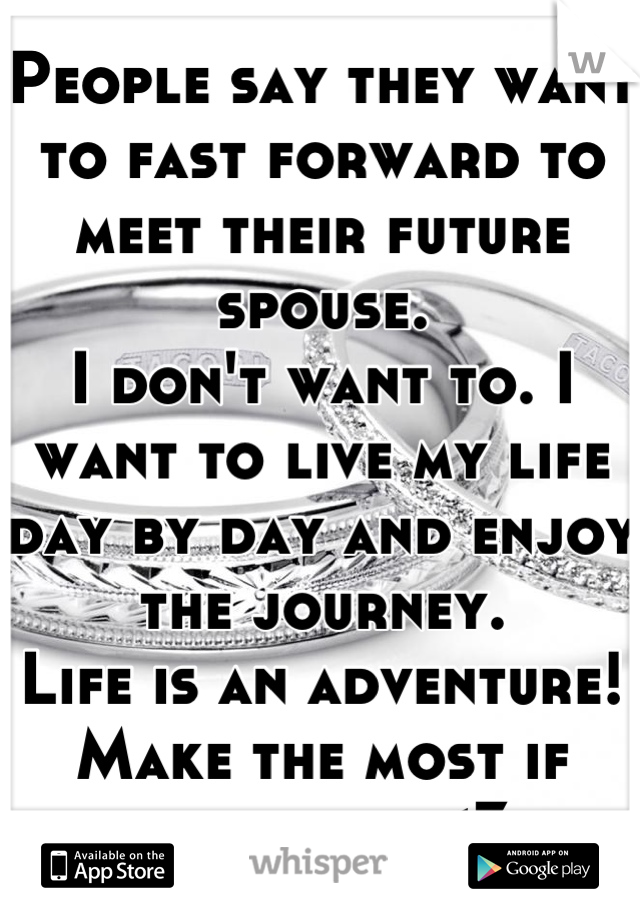 People say they want to fast forward to meet their future spouse. I don't want to. I want to live my life day by day and enjoy the journey. Life is an adventure! Make the most if each day. <3