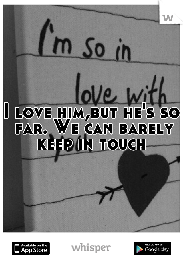 I love him,but he's so far. We can barely keep in touch