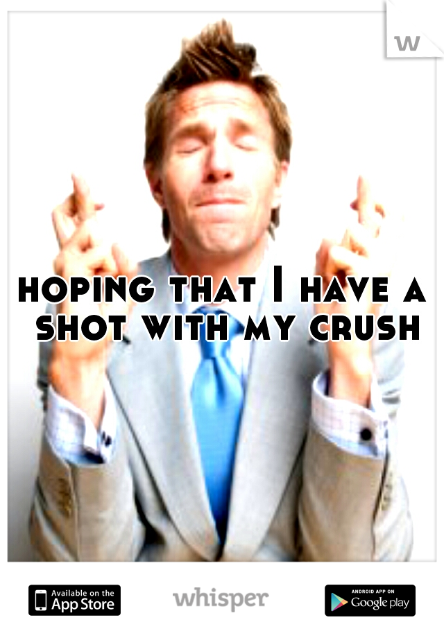 hoping that I have a shot with my crush