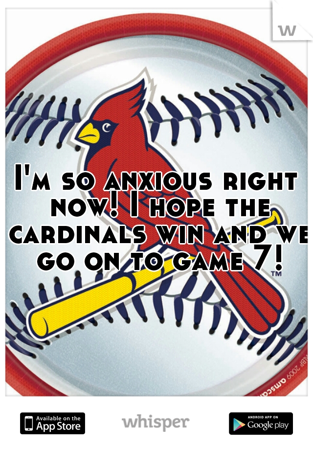 I'm so anxious right now! I hope the cardinals win and we go on to game 7!