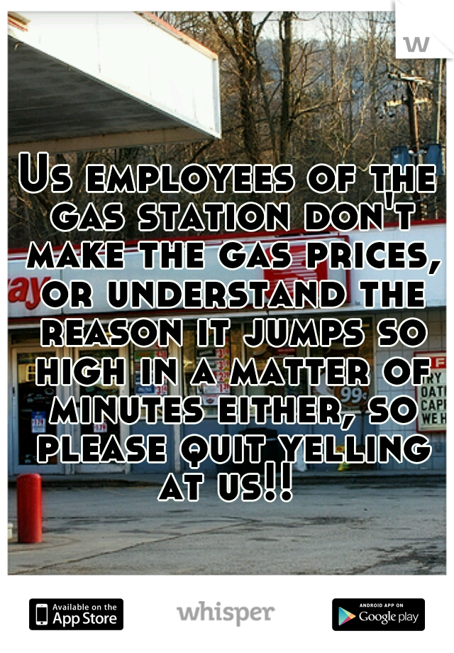 Us employees of the gas station don't make the gas prices, or understand the reason it jumps so high in a matter of minutes either, so please quit yelling at us!!