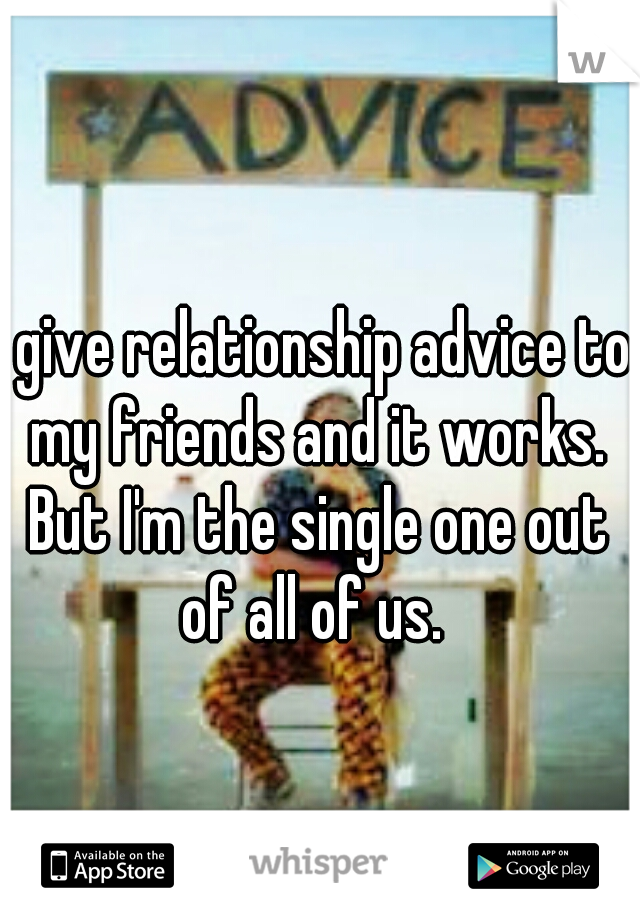 I give relationship advice to my friends and it works. But I'm the single one out of all of us.