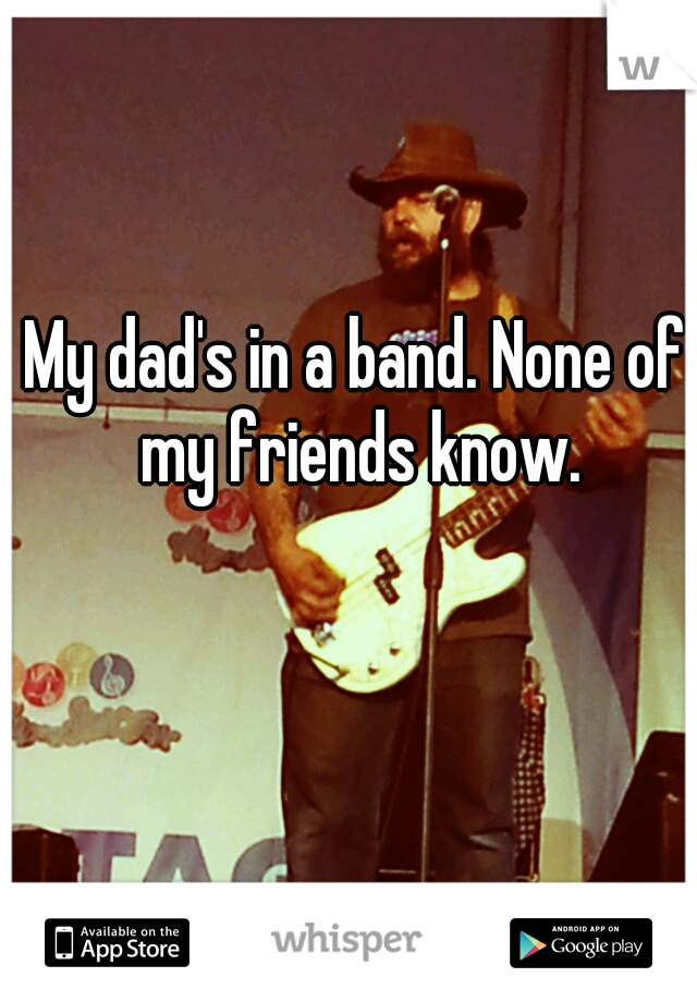 My dad's in a band. None of my friends know.
