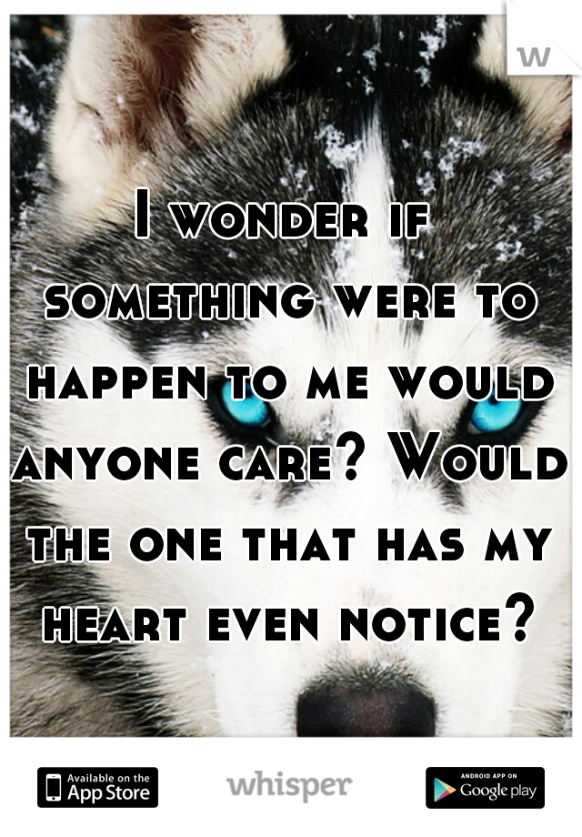 I wonder if something were to happen to me would anyone care? Would the one that has my heart even notice?