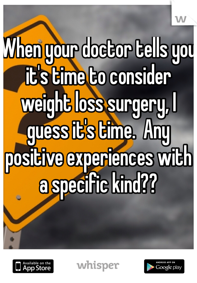 When your doctor tells you it's time to consider weight loss surgery, I guess it's time.  Any positive experiences with a specific kind??