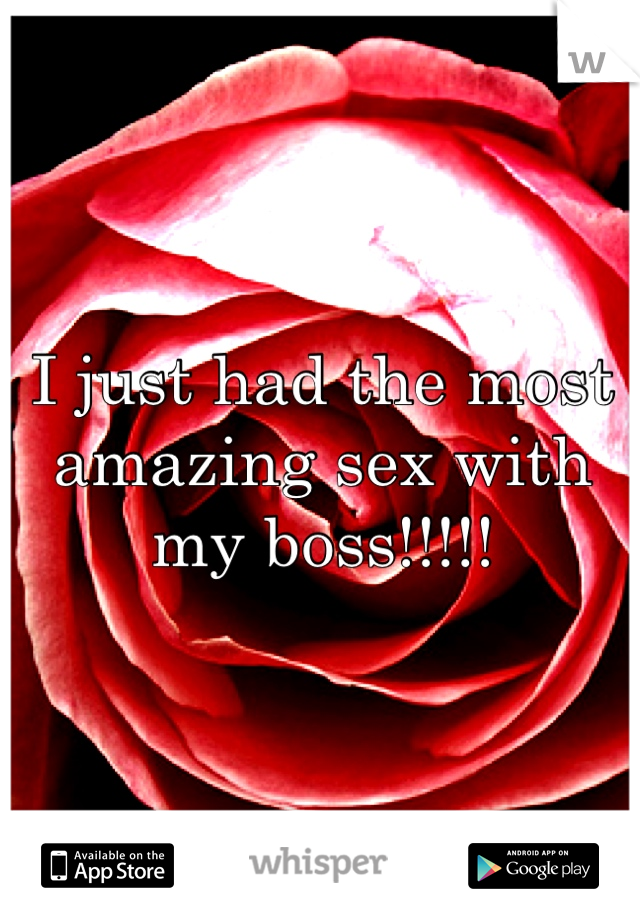I just had the most amazing sex with my boss!!!!!