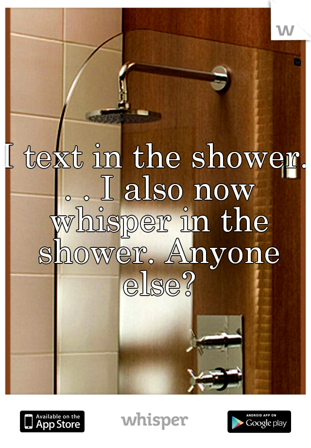 I text in the shower. . . I also now whisper in the shower. Anyone else?