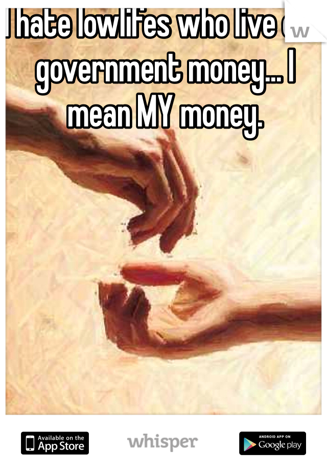 I hate lowlifes who live off government money... I mean MY money.