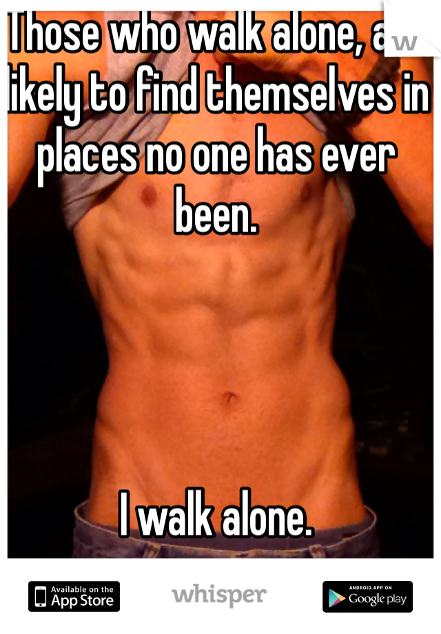 Those who walk alone, are likely to find themselves in places no one has ever been.      I walk alone.