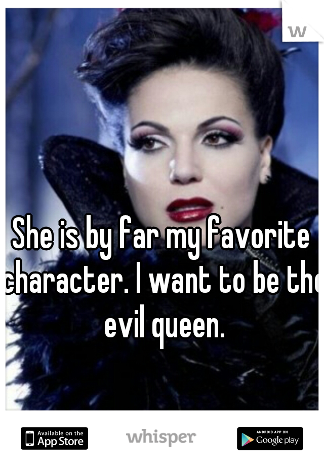 She is by far my favorite character. I want to be the evil queen.