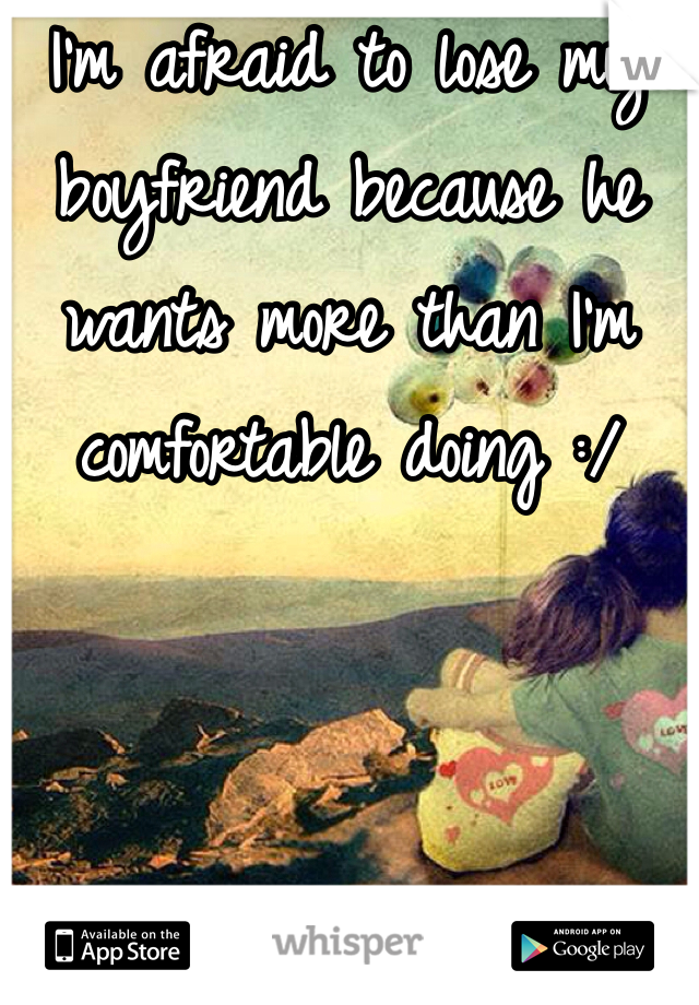 I'm afraid to lose my boyfriend because he wants more than I'm comfortable doing :/