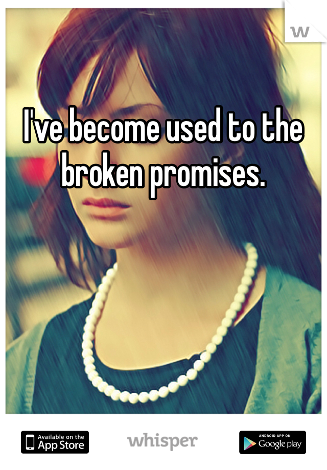 I've become used to the broken promises.