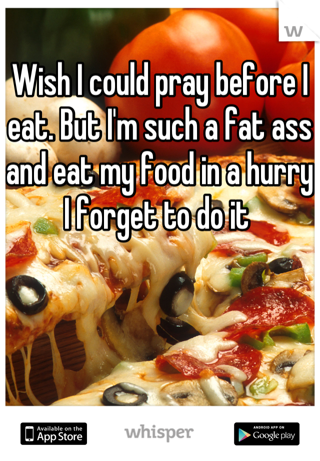 Wish I could pray before I eat. But I'm such a fat ass and eat my food in a hurry I forget to do it