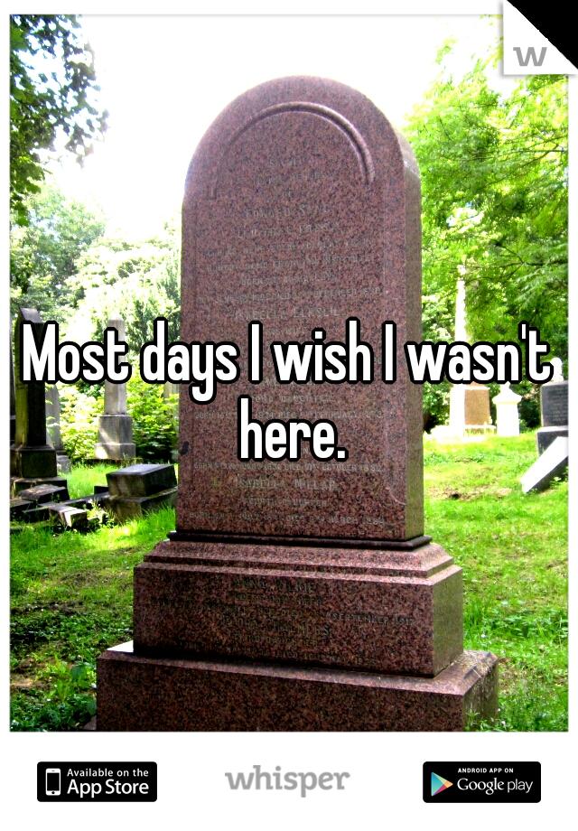Most days I wish I wasn't here.