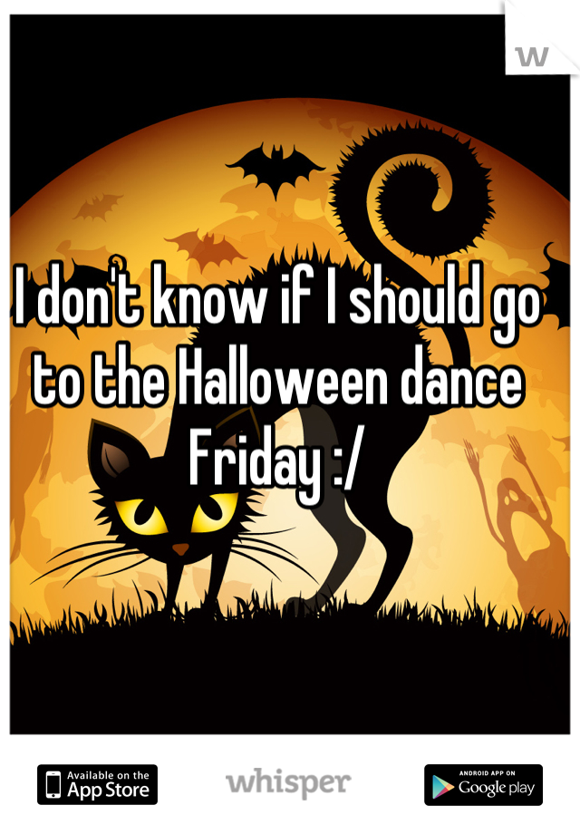 I don't know if I should go to the Halloween dance Friday :/