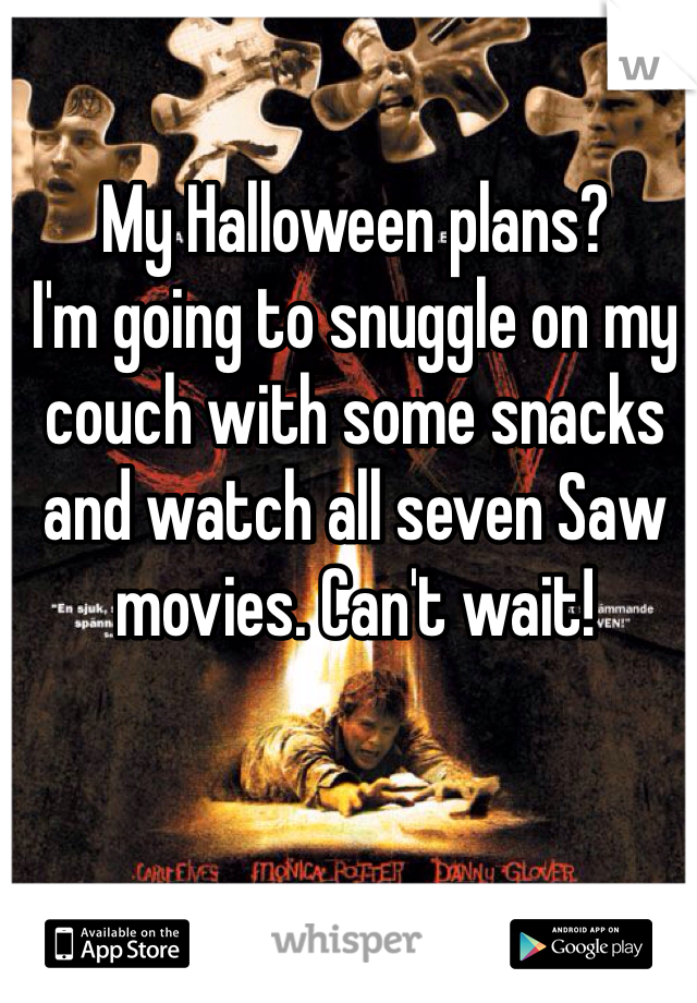 My Halloween plans?  I'm going to snuggle on my couch with some snacks and watch all seven Saw movies. Can't wait!