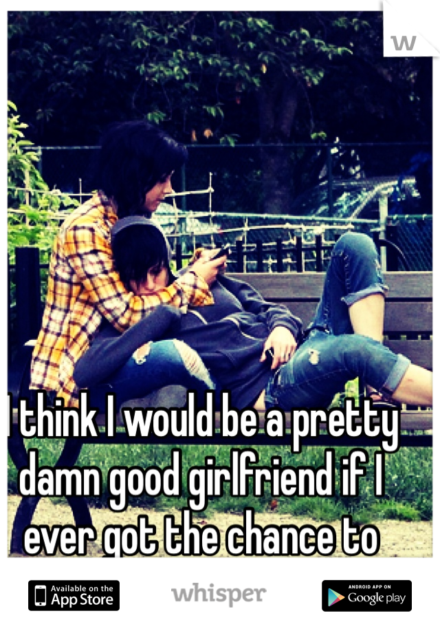 I think I would be a pretty damn good girlfriend if I ever got the chance to prove it