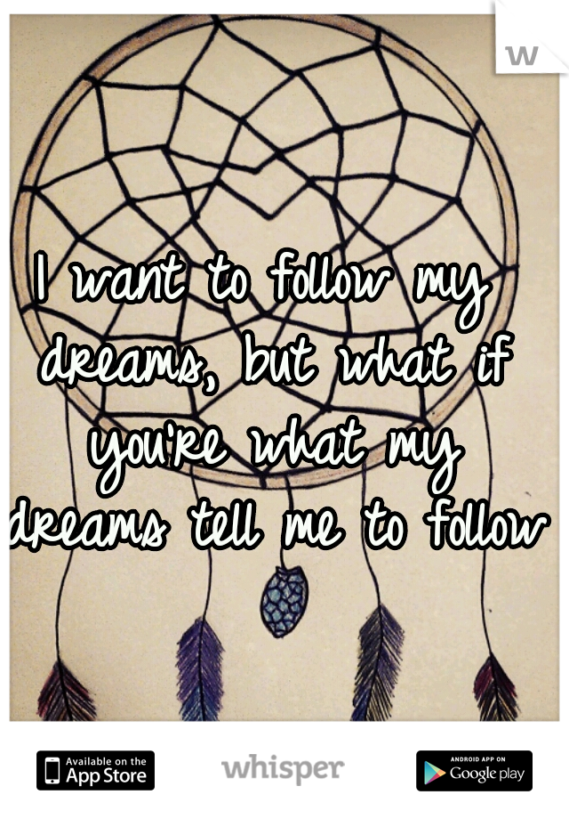 I want to follow my dreams, but what if you're what my dreams tell me to follow?