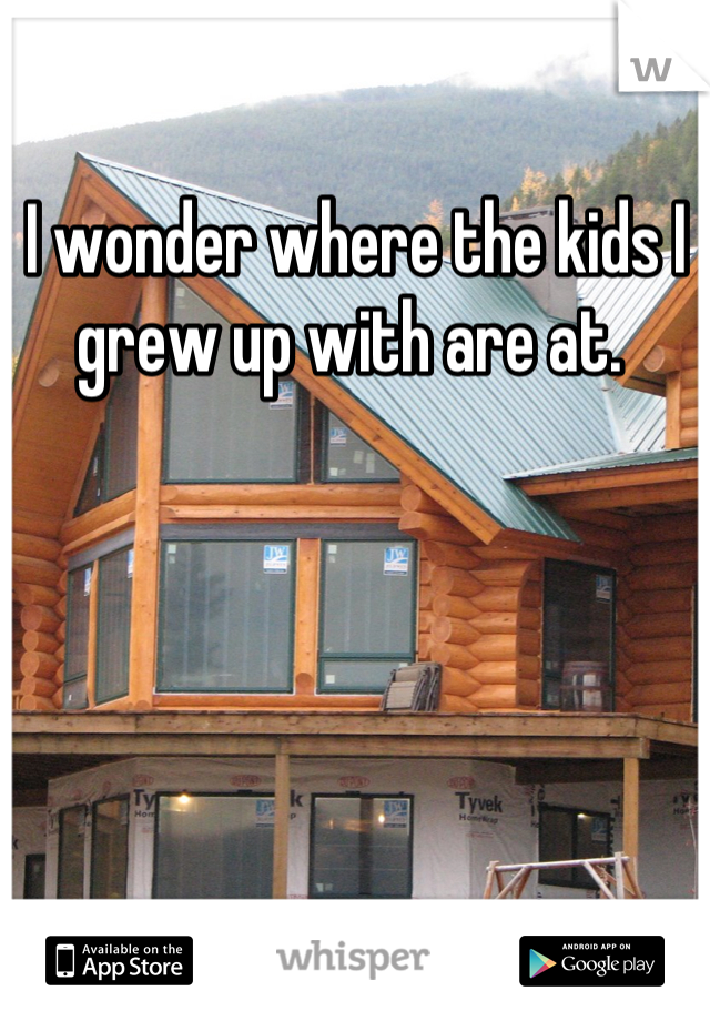 I wonder where the kids I grew up with are at.