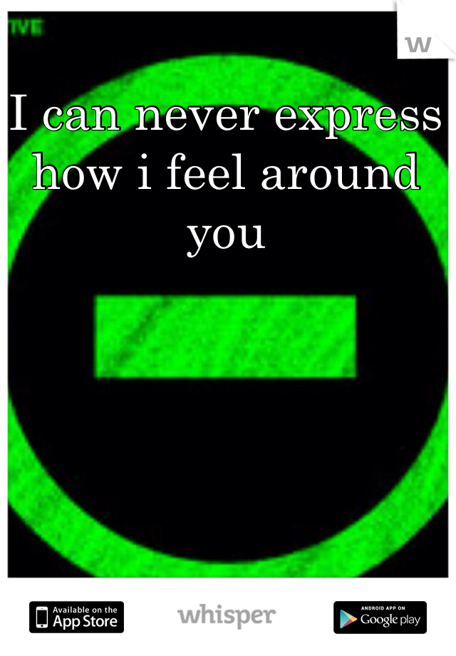I can never express how i feel around you