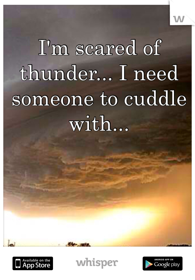 I'm scared of thunder... I need someone to cuddle with...