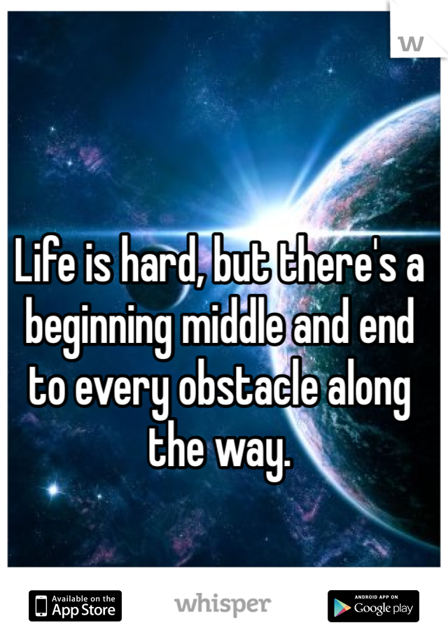 Life is hard, but there's a beginning middle and end to every obstacle along the way.