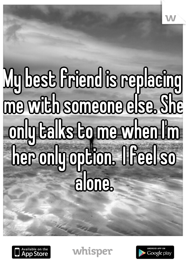 My best friend is replacing me with someone else. She only talks to me when I'm her only option.  I feel so alone.