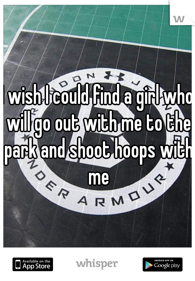 I wish I could find a girl who will go out with me to the park and shoot hoops with me