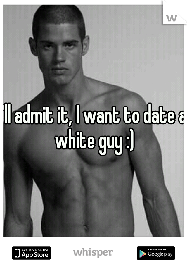 I'll admit it, I want to date a white guy :)