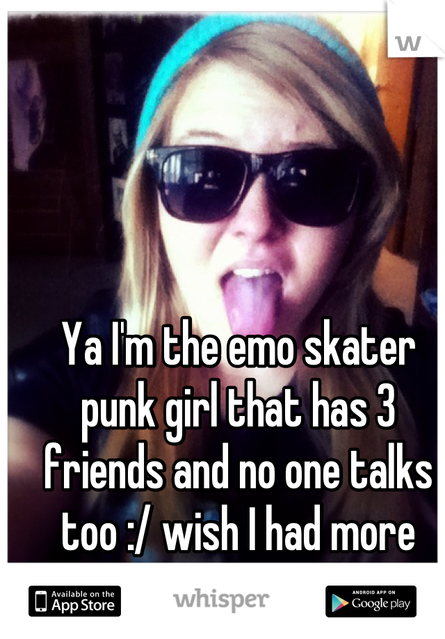 Ya I'm the emo skater punk girl that has 3 friends and no one talks too :/ wish I had more friends