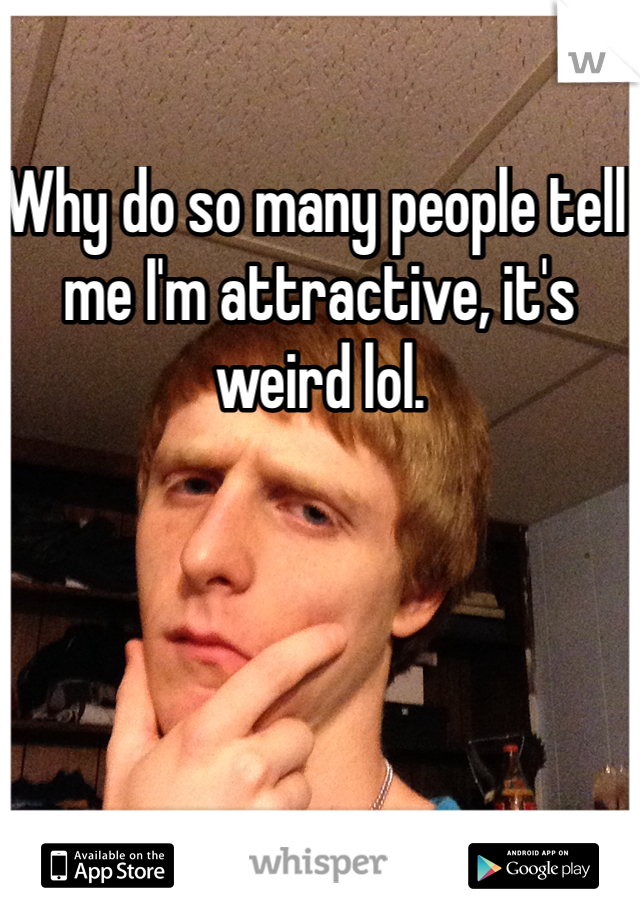 Why do so many people tell me I'm attractive, it's weird lol.