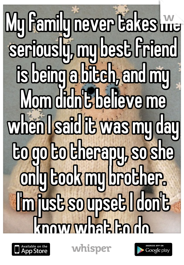 My family never takes me seriously, my best friend is being a bitch, and my Mom didn't believe me when I said it was my day to go to therapy, so she only took my brother.  I'm just so upset I don't know what to do.