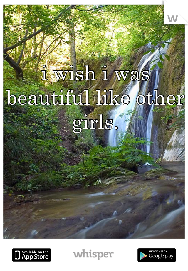 i wish i was beautiful like other girls.