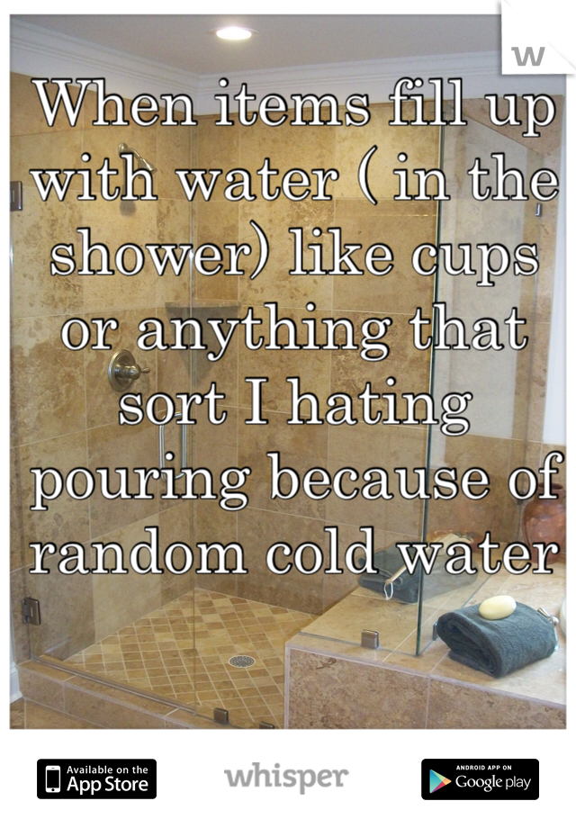 When items fill up with water ( in the shower) like cups or anything that sort I hating pouring because of random cold water