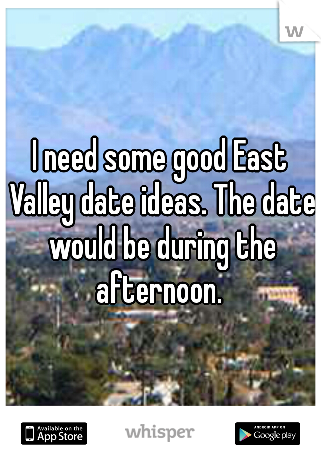 I need some good East Valley date ideas. The date would be during the afternoon.