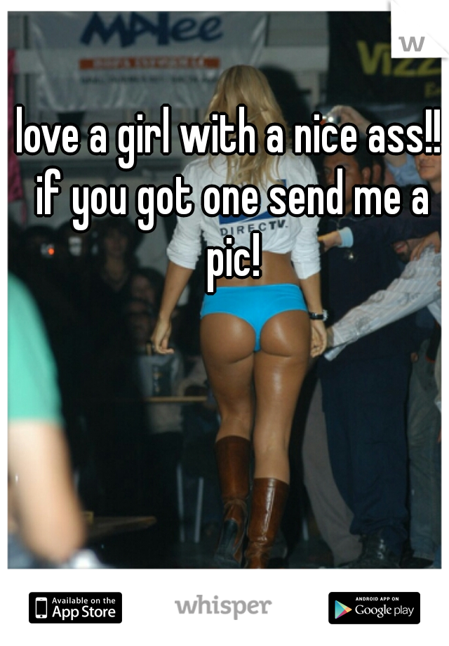 love a girl with a nice ass!! if you got one send me a pic!