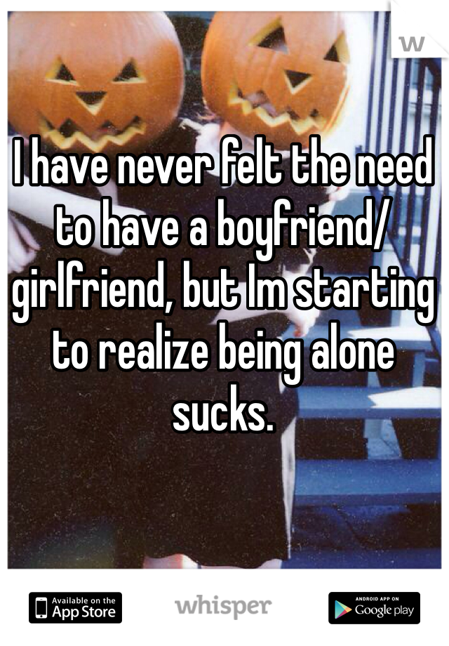 I have never felt the need to have a boyfriend/girlfriend, but Im starting to realize being alone sucks.
