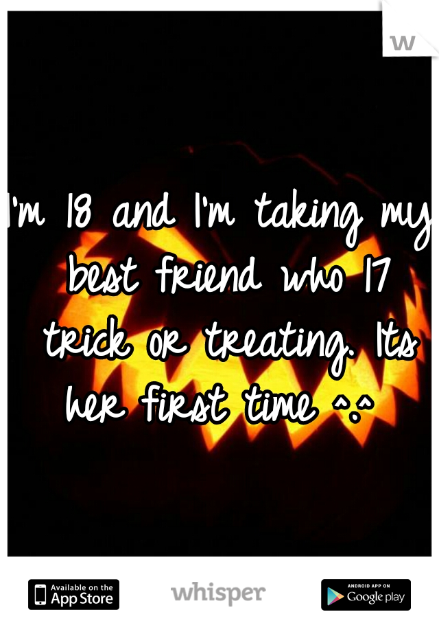 I'm 18 and I'm taking my best friend who 17 trick or treating. Its her first time ^.^
