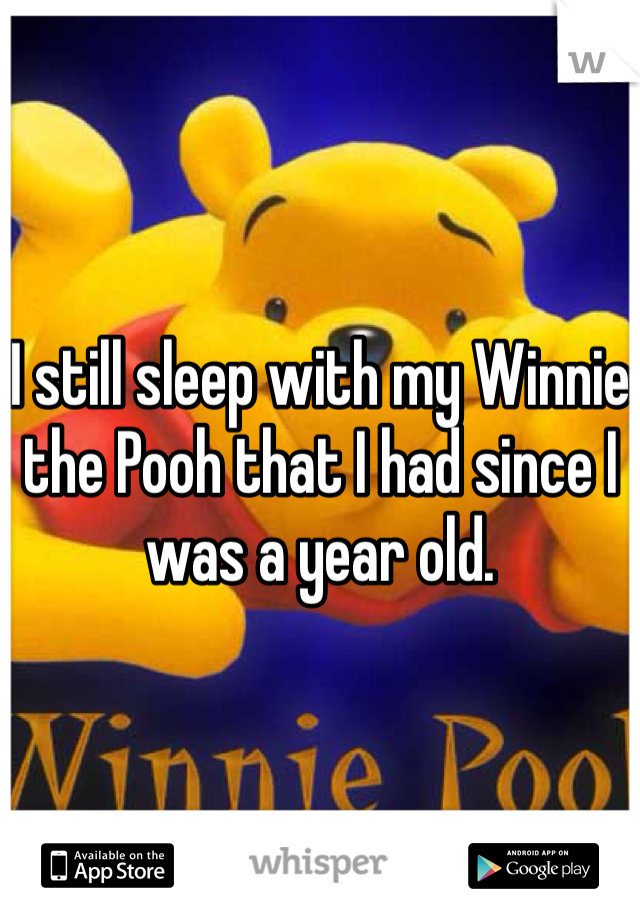 I still sleep with my Winnie the Pooh that I had since I was a year old.