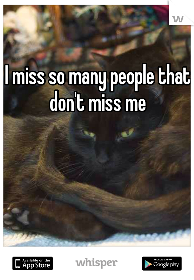 I miss so many people that don't miss me