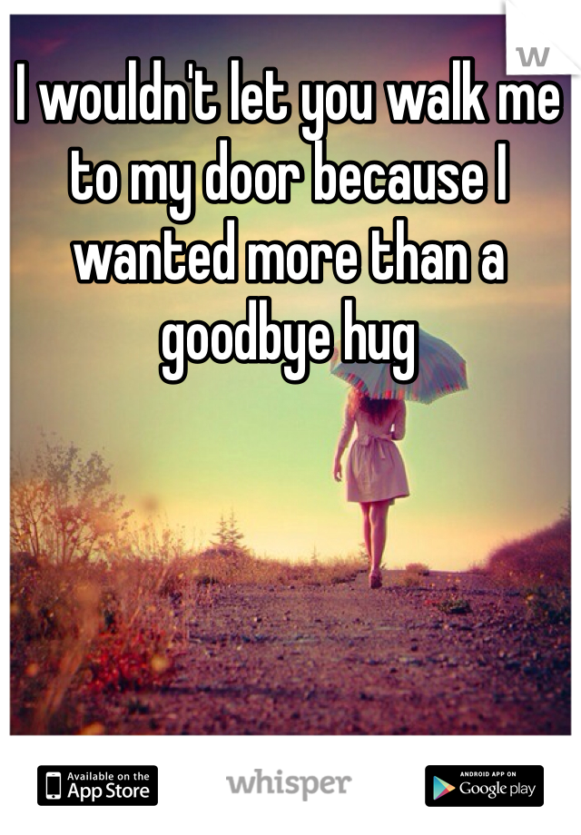 I wouldn't let you walk me to my door because I wanted more than a goodbye hug