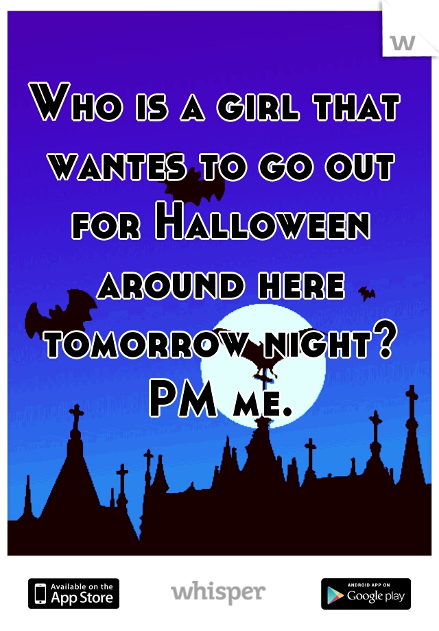 Who is a girl that wantes to go out for Halloween around here tomorrow night? PM me.