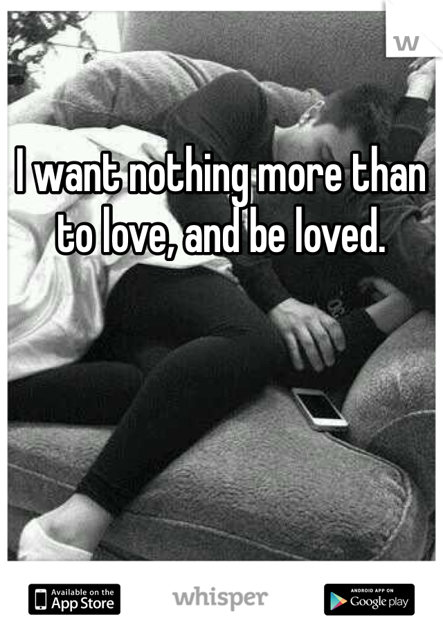 I want nothing more than to love, and be loved.