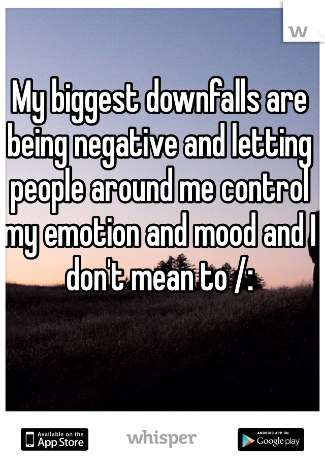My biggest downfalls are being negative and letting people around me control my emotion and mood and I don't mean to /: