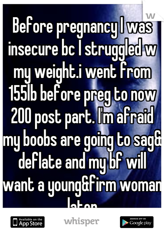 Before pregnancy I was insecure bc I struggled w my weight.i went from 155lb before preg to now 200 post part. I'm afraid my boobs are going to sag& deflate and my bf will want a young&firm woman later