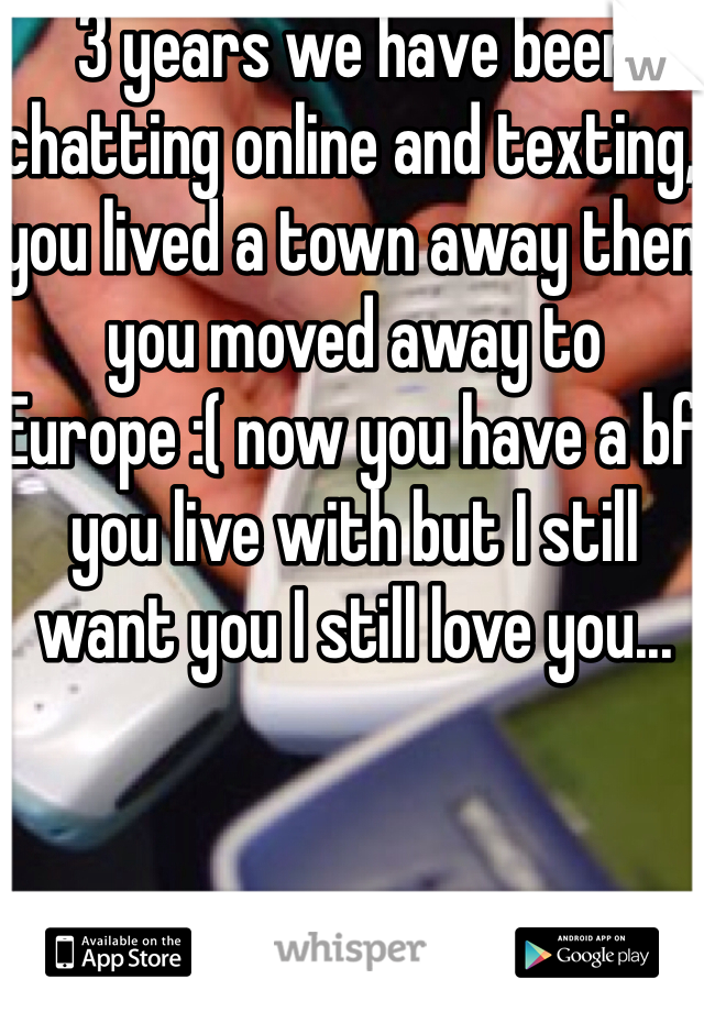 3 years we have been chatting online and texting, you lived a town away then you moved away to Europe :( now you have a bf you live with but I still want you I still love you...